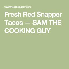 Fresh Red Snapper Tacos — SAM THE COOKING GUY