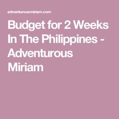 Budget for 2 Weeks In The Philippines - Adventurous Miriam
