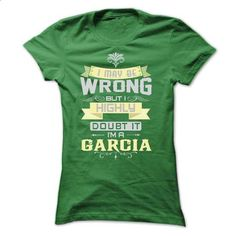 GARCIA -- I MAY BE WRONG, BUT I HIGHLY DOUBT IT - #tshirt quotes #sweatshirt quilt. GET YOURS => https://www.sunfrog.com/LifeStyle/I-MAY-BE-WRONG-I-AM-A-GARCIA-TSHIRTS-Ladies.html?68278
