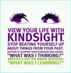 """View Your Life With KINDSIGHT. Stop Beating Yourself Up About Things From Your Past. Instead Of Slapping Your Forehead And asking: """"What Was I Thinking?"""" Breathe & Ask The Kinder Question: """"What Was I Learning?"""""""
