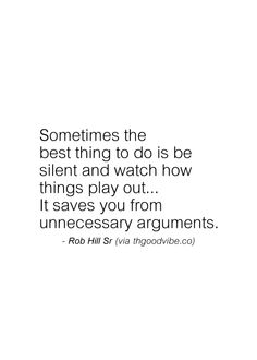 Sometimes the best thing to do is be silent and watch how things play out... It saves you from unnecessary arguments.