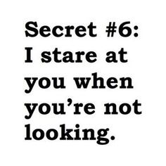 """45 Crush Quotes - """"Secret #6: I stare at you when you're not looking."""""""