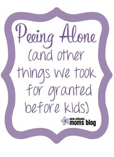Peeing Alone and Other Things We Took for Granted Before Kids | New Orleans Moms Blog