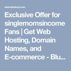 Exclusive Offer for singlemomsincome Fans   Get Web Hosting, Domain Names, and E-commerce - Bluehost