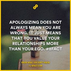 Apologizing does not always mean you are wrong. It just means that you value your relationships more than your ego.