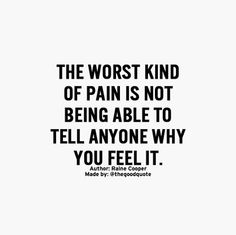 The worst kind of pain is not being able to tell anyone why you feel it.Author @Raine_Cooper #TheGoodQuote #Quotes