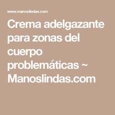 Crema adelgazante para zonas del cuerpo problemáticas ~ Manoslindas.com