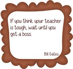 If you think your teacher is tough, wait until you get a boss. ~ I'm going to make this into a poster to hang in my classroom! Teaching Quotes, Teaching Tips, Education Quotes, Education Posters, Primary Education, Teaching Reading, Teacher Humor, Your Teacher, Teacher Sayings