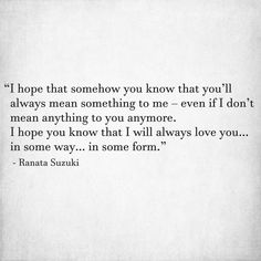 Love Quotes For Him & For Her :I hope that somehow you know that you'll always mean something to me - Quotes Daily I Miss You Quotes For Him, Missing You Quotes For Him, Love Yourself Quotes, Missing Something Quotes, You Will Miss Me, Quotes On Being Hurt, Being Broken Quotes, Missing You Hurts, You Hurt Me Quotes