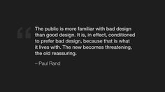 The public is more familiar with bad design than good design. It is, in effect, conditioned to prefer bad design, because that is what it lives with. The new becomes threatening, the old reassuring. – Paul Rand