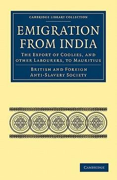 Emigration From India, The Export Of Coolies, And Other Labourers, To Mauritius By British And Foreign Anti-Slavery Society, 9781108026000., History ST