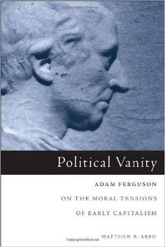Amazon.com: Political Vanity: Adam Ferguson on the Moral Tensions of Early Capitalism (9781451482751): Matthew B. Arbo: Books
