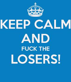 KEEP CALM AND FUCK THE LOSERS! #FTL #FTL #FTL