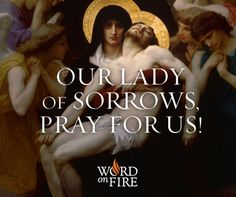 Our Lady of Sorrows, who experienced overwhelming grief when you witnessed the crucifixion and death of your divine Son, have compassion on us and help us endure our own sufferings today.