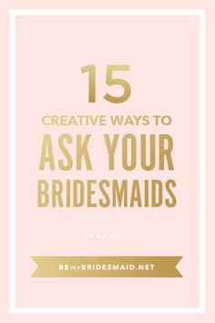 """15 Insanely cute & creative ways to ask your Bridesmaids or Maid of Honor - """"Be My Bridesmaid?"""" 
