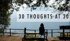30 THOUGHTS AT 30. See them on the blog: http://www.bridgesandballoons.com/30-thoughts-30/