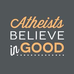 Atheists believe in good.