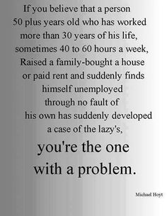If you believe that a person 50 plus years old who has worked more than 30 years of his life, sometimes 40 to 60 hours a week, raised a family, bought a house or paid rent and suddenly finds himself unemployed, through no fault of his own, has suddenly developed a case of the lazys, you're the one with a problem. --Michael Hoyt