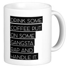 Drink Some Coffee Put On Some Gangsta Rap And Handle by TheFawnDoe
