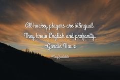 Quotes about All hockey players are bilingual. They know English and profanity. ~Gordie Howe   with images background, share as cover photos, profile pictures on WhatsApp, Facebook and Instagram or HD wallpaper - Best quotes
