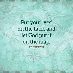 Put your 'yes' on the table and let God put it on the map. – Ed Stetzer