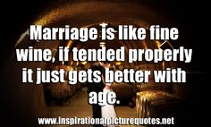 Marriage is like fine wine, if tended properly it just gets better with age.