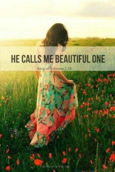 He calls me beautiful one! I love this verse:) it's so special when someone calls you beautiful