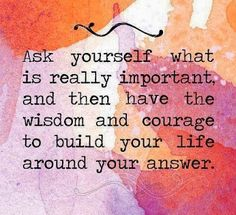 """Ask yourself what is really important, and then have the wisdom and courage to build your life around your answers."" This is a good quote - if one seriously takes the time to figure out what is ""really important."" In most cases it's a step away from what is advertised! - Visit Nancy at NancyMcGuirk.com for a free chapter from her latest #Bible Study on #Philippians - and discover what is really important in your life."