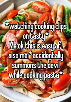 """""""*watching cooking clips on tasty* Me:ok this is easy af. also me:*accidentally summons the devil while cooking pasta*"""""""