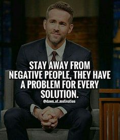 Stay away from negative people, friend. They have a problem for every solution.