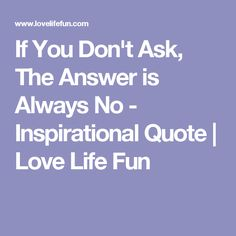If You Don't Ask, The Answer is Always No - Inspirational Quote | Love Life Fun