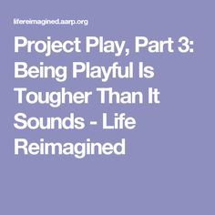 Project Play, Part 3: Being Playful Is Tougher Than It Sounds - Life Reimagined