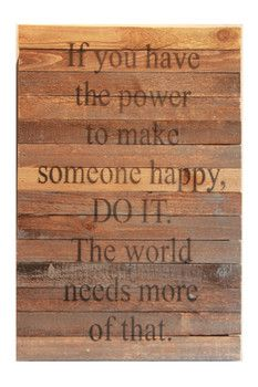 If you have the power to make someone happy, DO IT. The world needs more of that. Wooden Sign - Sponsored by Nordstrom Rack