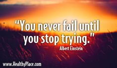 """Quote: """"You never fail until you stop trying.""""  www.HealthyPlace.com"""