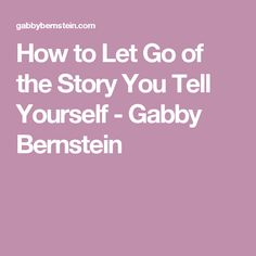 How to Let Go of the Story You Tell Yourself - Gabby Bernstein