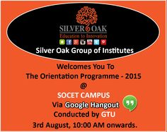Gujarat Technological University has organized Orientation programme - 2015 for all the Students of First Year Sem-1, to provide necessary information about the learning systems at GTU and at the Institution. So as to improve student performance and establish communication between Faculty Members and the Student community. Silver Oak College Of Engineering & Technology invites all the Students of First Year to attend the Orientation Programmme, on 3rd August , 10:00 AM onwards @ SOCET CAMPUS
