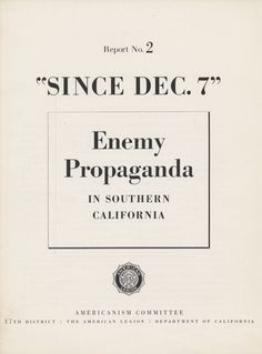 """Since Dec. 7,""  enemy propaganda in Southern California, Report No. 2, 1942.  The second report issued by the Americanism Committee of the American Legion in Southern California, ""Since Dec. 7"" sheds light on the type of propaganda disseminated in the region, specifically in the time frame following the bombing of Pearl Harbor. Jewish Federation Council of Greater Los Angeles Collection. In Our Own Backyard: Resisting Nazi Propaganda in Southern California."