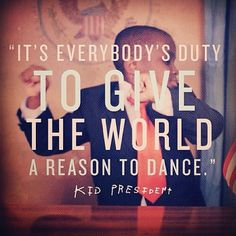 It's everybody's duty to give the world a reason to dance