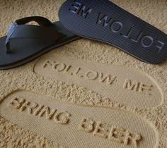 Follow me…bring beer.These flip flops leave a convenient trail of imprints for all those wonderful people who possess to much beer and desire nothing more than to give it to you.