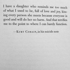 Kurt Cobain I have a daugther who reminds me too much of what I used to be, full of love and joy, .. suidcide note quote