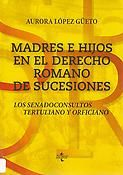 Madres e hijos en el derecho romano de sucesiones : los senadoconsultos Tertuliano y Orficiano / Aurora López Güeto . - 2017