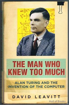 The Man Who Knew Too Much: Alan Turing And The Invention Of The Computer, David Leavitt