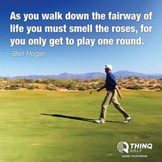 As you walk down the fairway of life you must smell the roses, for you only get to play one round. ~Ben Hogan~