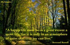 """""""A happy life must be to a great extent a quiet life, for it is only in an atmosphere of quiet that true joy can live."""" Betrand Russell quote"""
