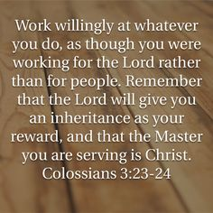 Work willingly at whatever you do, as though you were working for the Lord rather than for people. Remember that the Lord will give you an inheritance as your reward, and that the Master you are servi Prayer Scriptures, Faith Prayer, Scripture Verses, Bible Verses Quotes, Faith Quotes, Words Quotes, Motivational Verses, Inspirational Quotes, Work For The Lord