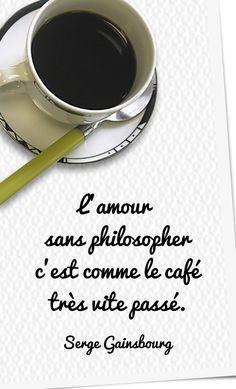 L'amour sans philosopher c'est comme le café tres vite passé. - Love without philosophizing that is like coffee very quickly. ~ Serge Gainsbourg