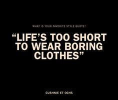 """life's too short to wear boring clothes"""