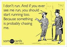 "I always say, ""I don't run unless there's a serial killer behind me or a cheeseburger in front of me."" :-)"