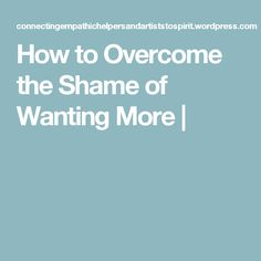 How to Overcome the Shame of Wanting More |