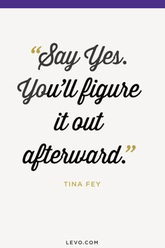 Say yes. You'll figure it out afterward. - Tina Fey